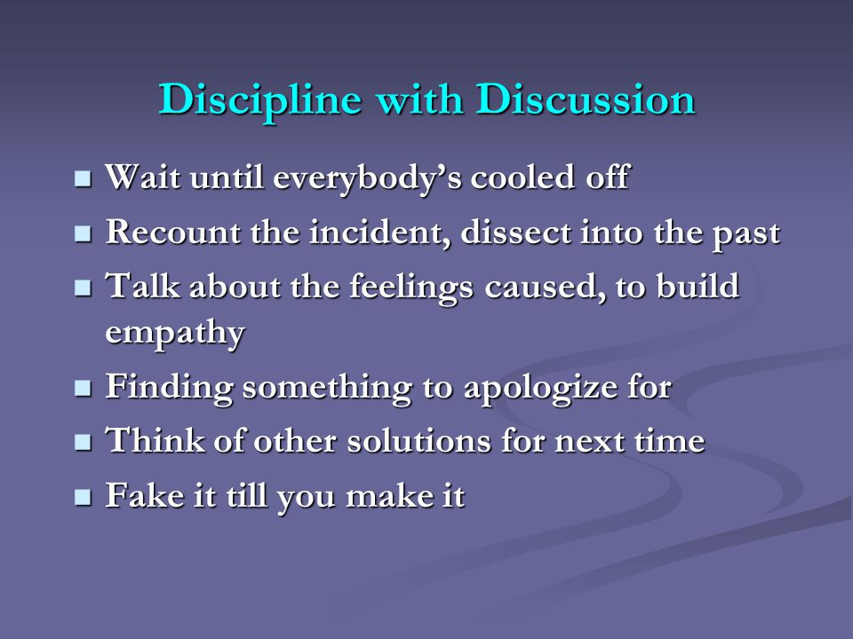 Discipline with Discussion Wait until everybody's cooled off Wait until everybody's cooled off Recount the incident, dissect into the past Recount the incident, dissect into the past Talk about the feelings caused, to build empathy Talk about the feelings caused, to build empathy Finding something to apologize for Finding something to apologize for Think of other solutions for next time Think of other solutions for next time Fake it till you make it Fake it till you make it