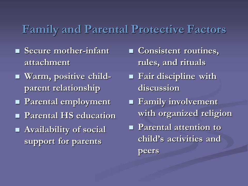 Family and Parental Protective Factors Secure mother-infant attachment Secure mother-infant attachment Warm, positive child- parent relationship Warm, positive child- parent relationship Parental employment Parental employment Parental HS education Parental HS education Availability of social support for parents Availability of social support for parents Consistent routines, rules, and rituals Fair discipline with discussion Family involvement with organized religion Parental attention to child's activities and peers