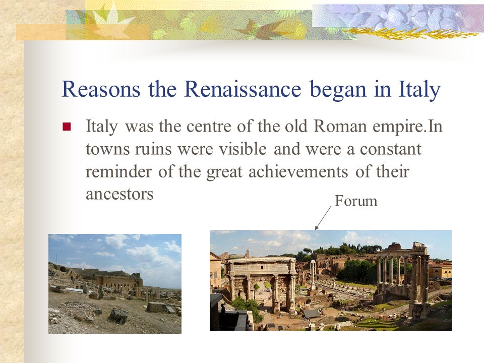 Reasons the Renaissance began in Italy Italy was the centre of the old Roman empire.In towns ruins were visible and were a constant reminder of the great achievements of their ancestors Forum