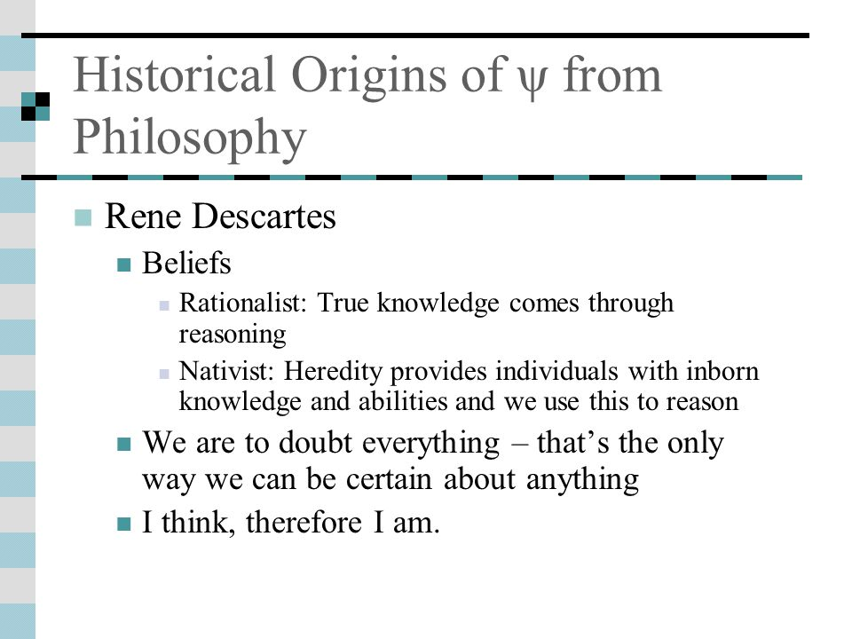 Historical Origins of ψ from Philosophy Rene Descartes Beliefs Rationalist: True knowledge comes through reasoning Nativist: Heredity provides individuals with inborn knowledge and abilities and we use this to reason We are to doubt everything – that's the only way we can be certain about anything I think, therefore I am.