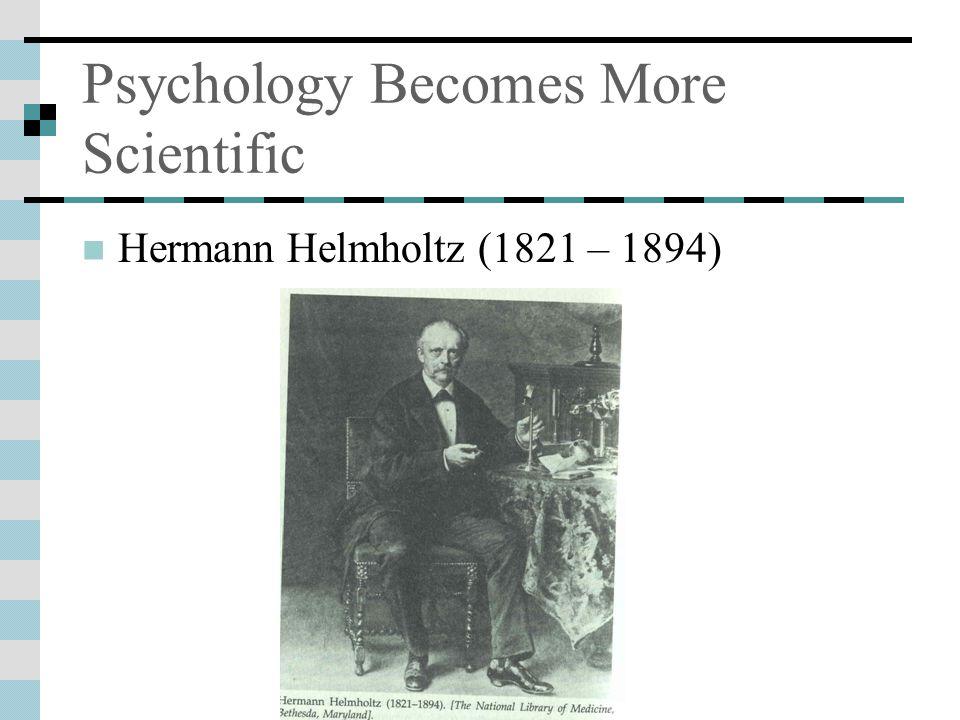 Psychology Becomes More Scientific Hermann Helmholtz (1821 – 1894)