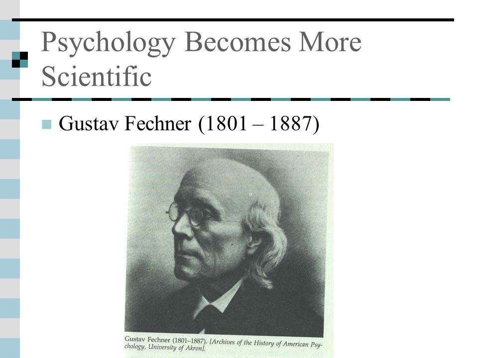 Psychology Becomes More Scientific Gustav Fechner (1801 – 1887)