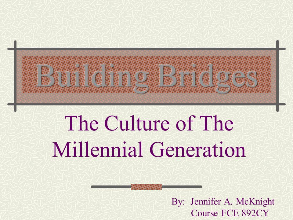 The Culture of The Millennial Generation By: Jennifer A. McKnight Course FCE 892CY