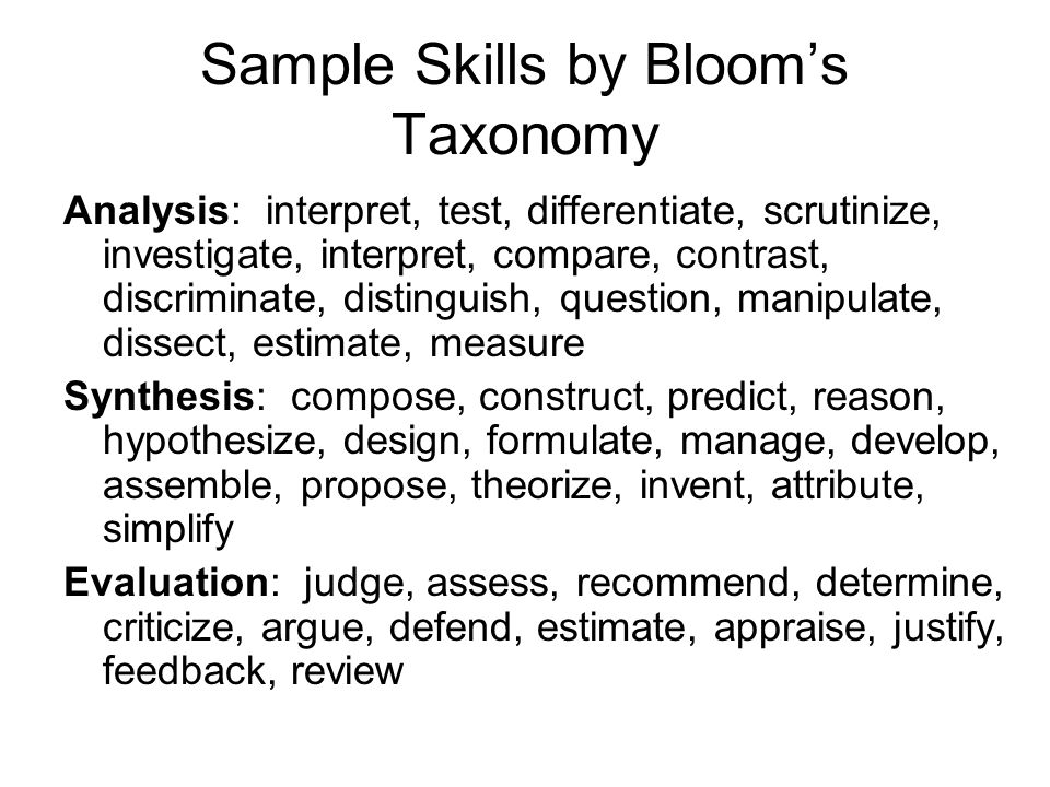 Sample Skills by Bloom's Taxonomy Analysis: interpret, test, differentiate, scrutinize, investigate, interpret, compare, contrast, discriminate, distinguish, question, manipulate, dissect, estimate, measure Synthesis: compose, construct, predict, reason, hypothesize, design, formulate, manage, develop, assemble, propose, theorize, invent, attribute, simplify Evaluation: judge, assess, recommend, determine, criticize, argue, defend, estimate, appraise, justify, feedback, review