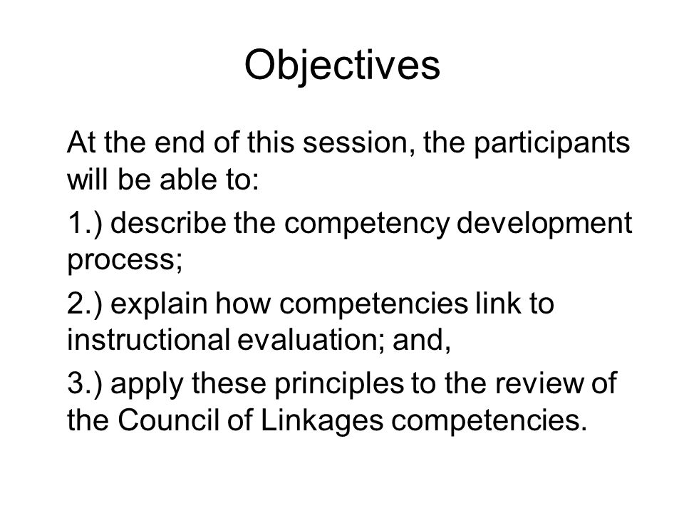Objectives At the end of this session, the participants will be able to: 1.) describe the competency development process; 2.) explain how competencies link to instructional evaluation; and, 3.) apply these principles to the review of the Council of Linkages competencies.