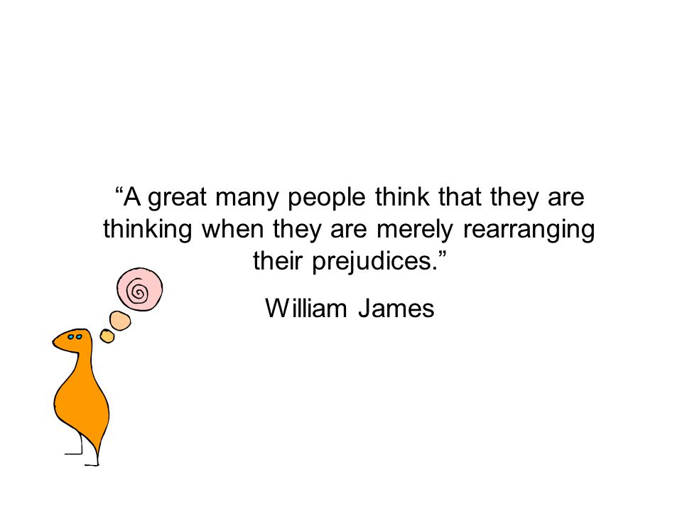 A great many people think that they are thinking when they are merely rearranging their prejudices. William James