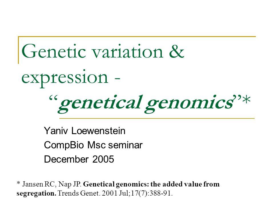 Genetic variation & expression - genetical genomics * Yaniv Loewenstein CompBio Msc seminar December 2005 * Jansen RC, Nap JP.