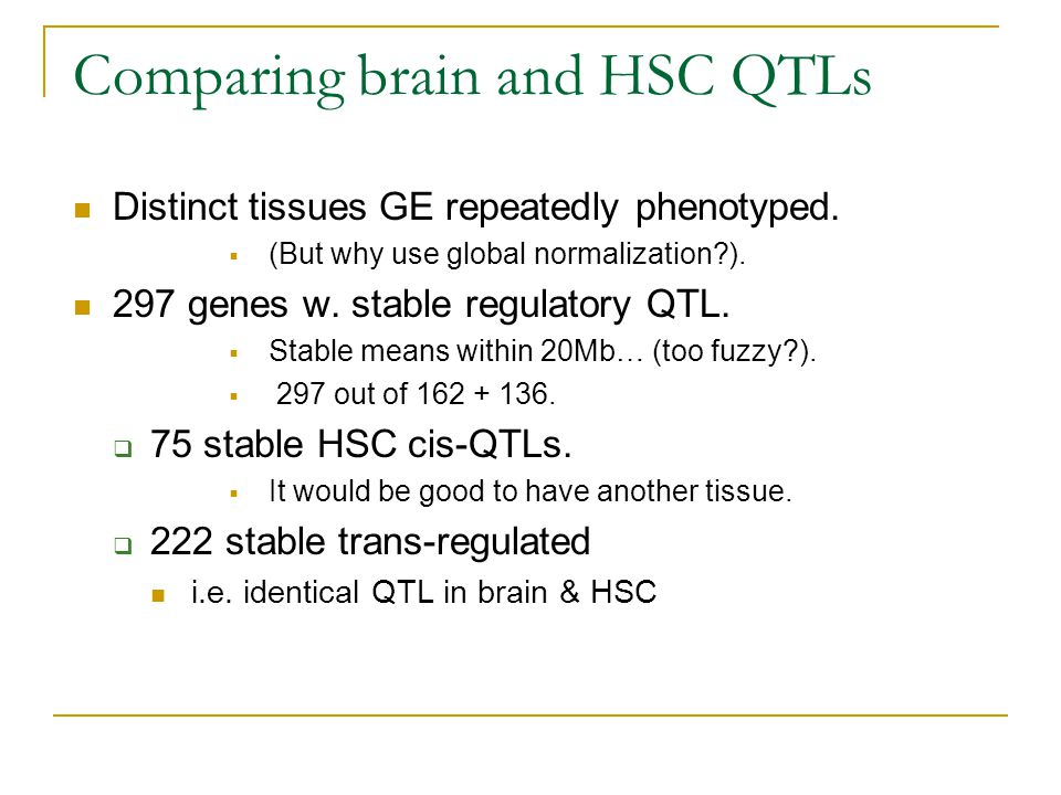Comparing brain and HSC QTLs Distinct tissues GE repeatedly phenotyped.  (But why use global normalization?). 297 genes w. stable regulatory QTL.  S