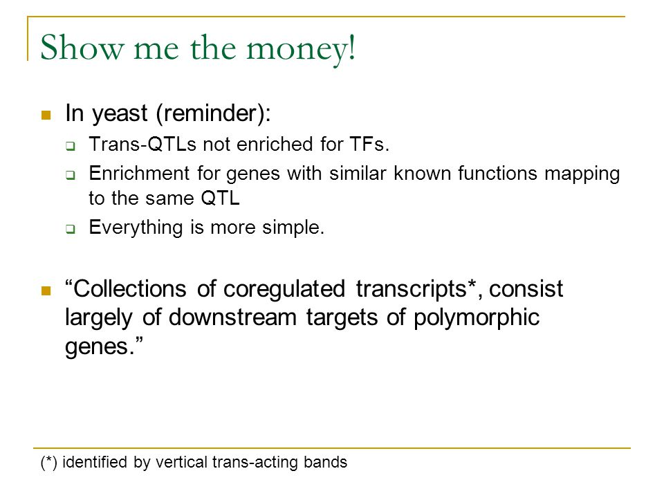 Show me the money! In yeast (reminder):  Trans-QTLs not enriched for TFs.  Enrichment for genes with similar known functions mapping to the same QTL