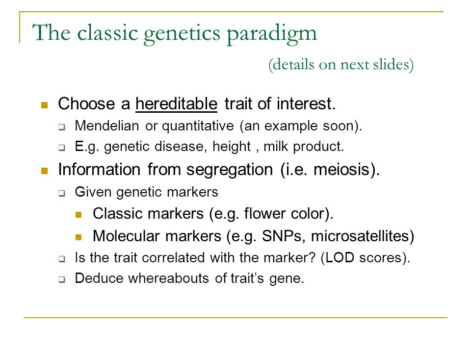 The classic genetics paradigm (details on next slides) Choose a hereditable trait of interest.  Mendelian or quantitative (an example soon).  E.g. g