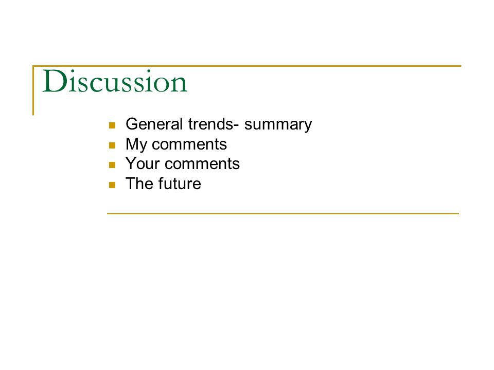 Discussion General trends- summary My comments Your comments The future