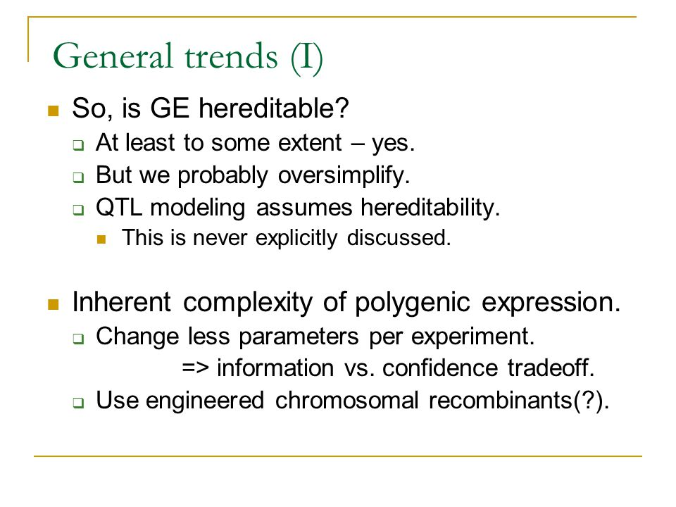 General trends (I) So, is GE hereditable?  At least to some extent – yes.  But we probably oversimplify.  QTL modeling assumes hereditability. This