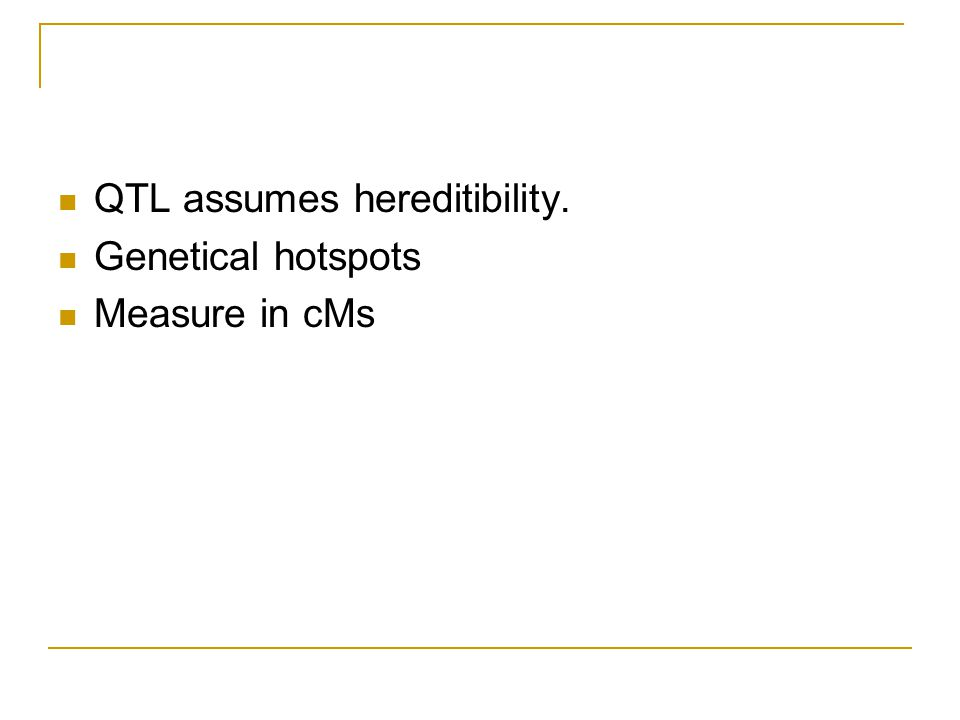 QTL assumes hereditibility. Genetical hotspots Measure in cMs
