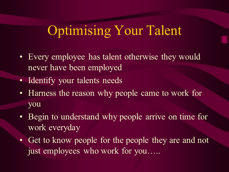 Optimising Your Talent Every employee has talent otherwise they would never have been employed Identify your talents needs Harness the reason why peop