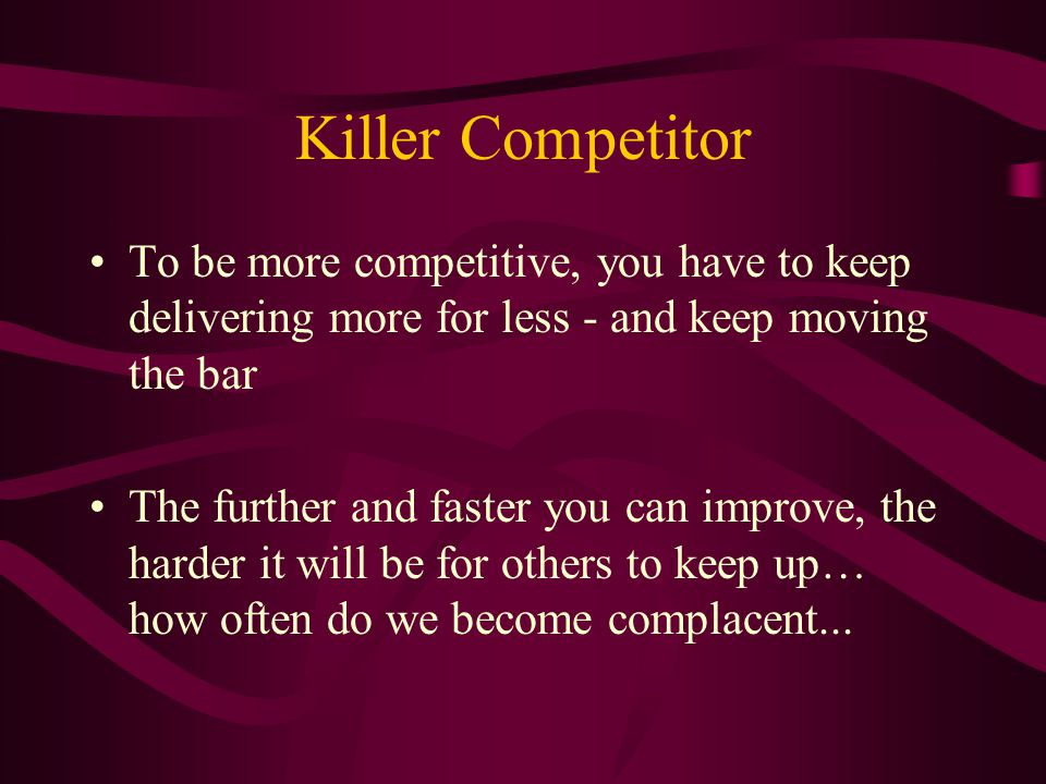 Killer Competitor To be more competitive, you have to keep delivering more for less - and keep moving the bar The further and faster you can improve, the harder it will be for others to keep up… how often do we become complacent...