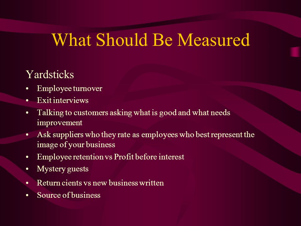 What Should Be Measured Yardsticks Employee turnover Exit interviews Talking to customers asking what is good and what needs improvement Ask suppliers