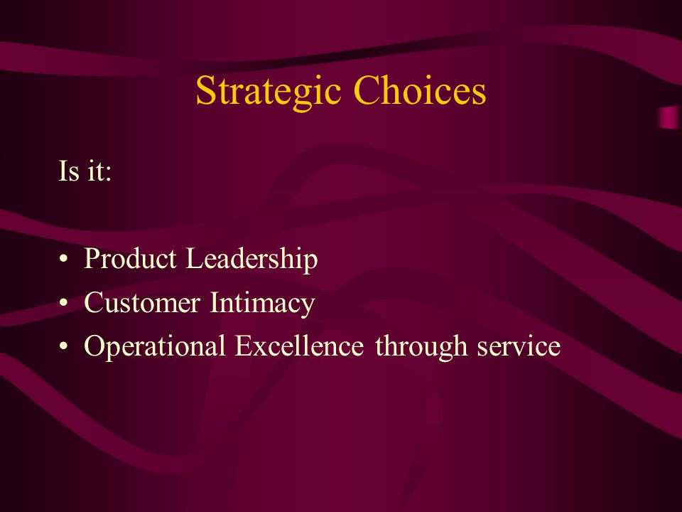 Strategic Choices Is it: Product Leadership Customer Intimacy Operational Excellence through service