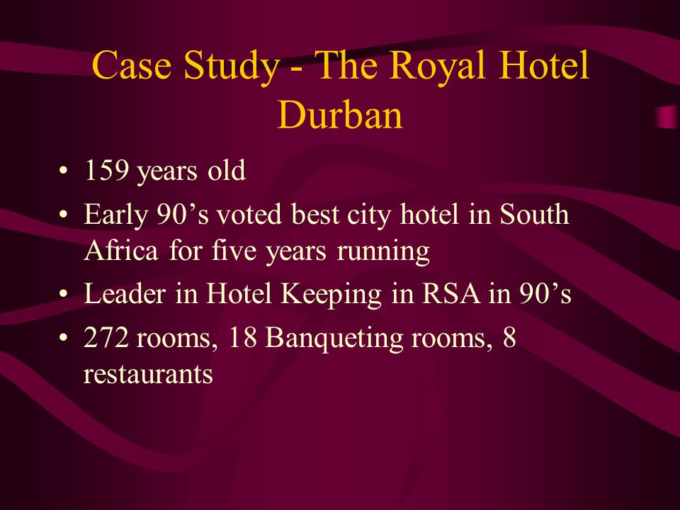 Case Study - The Royal Hotel Durban 159 years old Early 90's voted best city hotel in South Africa for five years running Leader in Hotel Keeping in RSA in 90's 272 rooms, 18 Banqueting rooms, 8 restaurants
