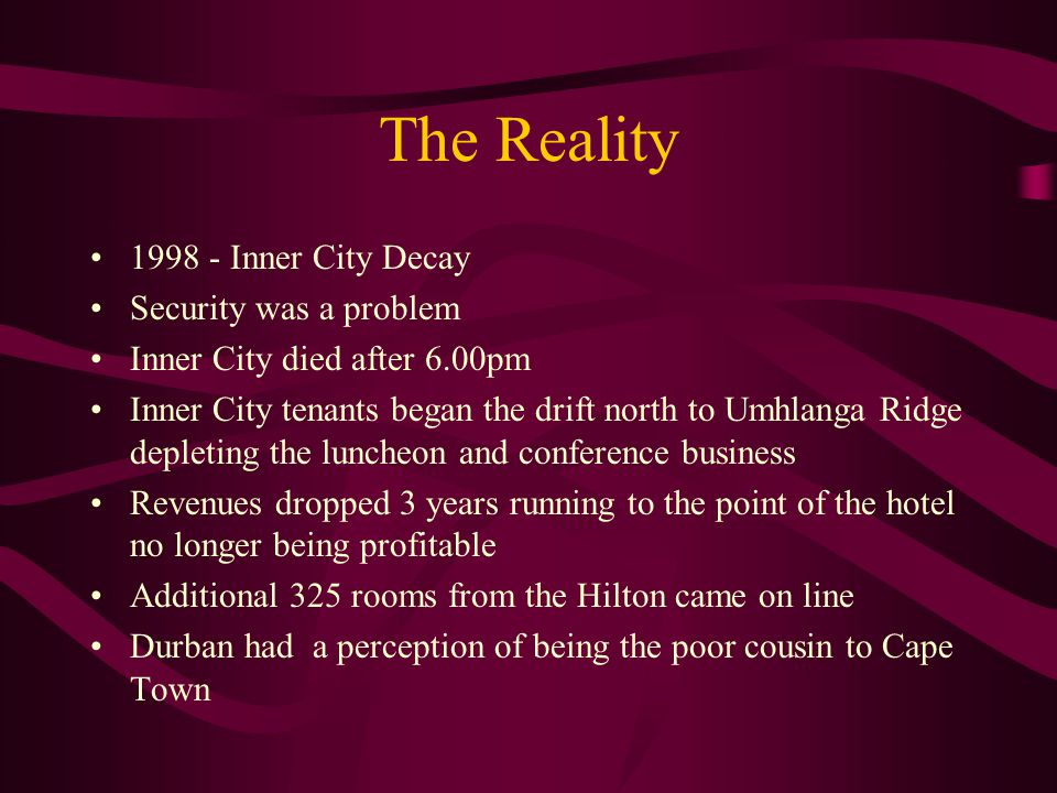 The Reality 1998 - Inner City Decay Security was a problem Inner City died after 6.00pm Inner City tenants began the drift north to Umhlanga Ridge dep