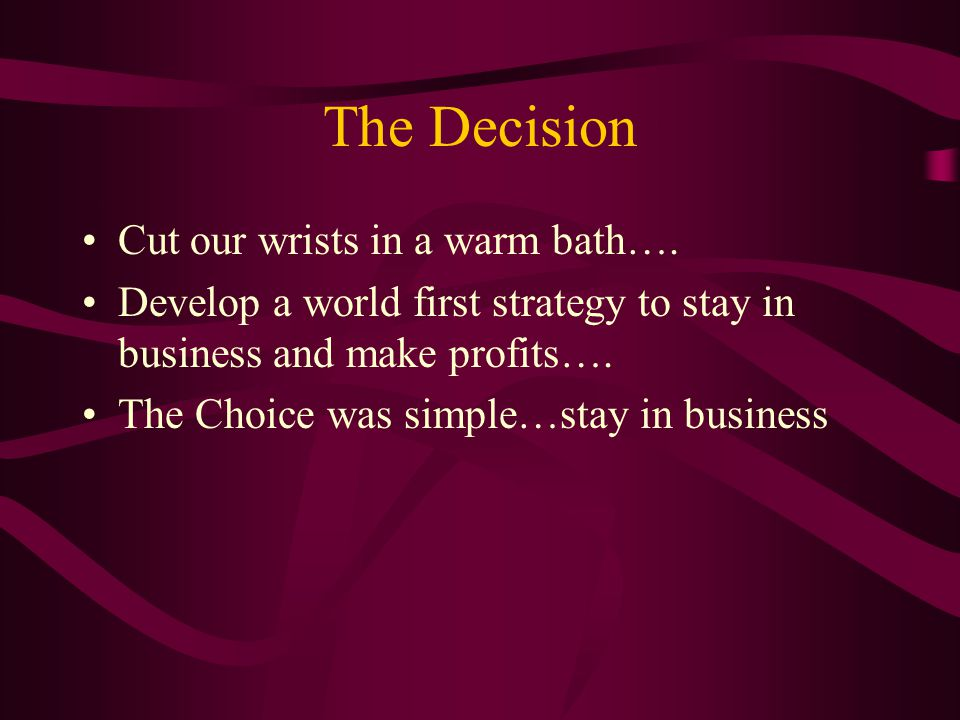 The Decision Cut our wrists in a warm bath…. Develop a world first strategy to stay in business and make profits…. The Choice was simple…stay in busin