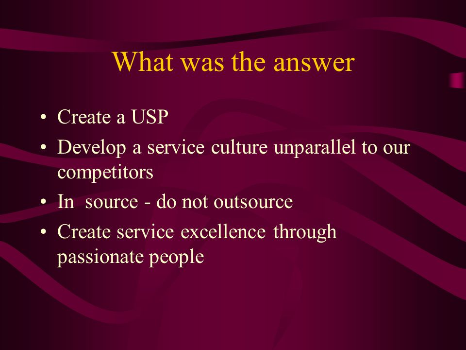 What was the answer Create a USP Develop a service culture unparallel to our competitors In source - do not outsource Create service excellence throug