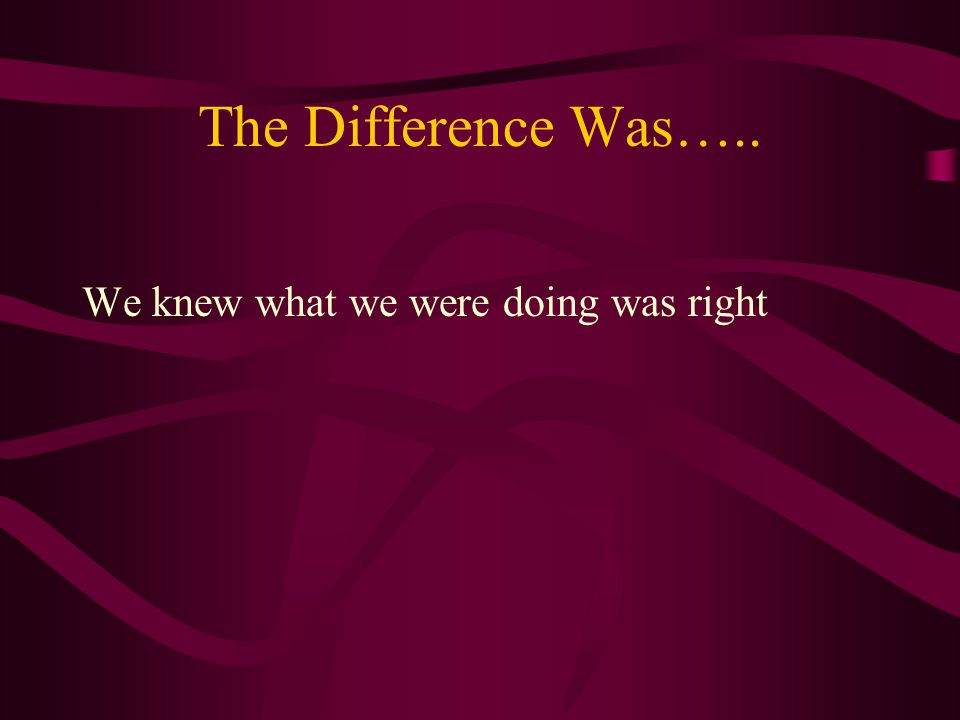 The Difference Was….. We knew what we were doing was right