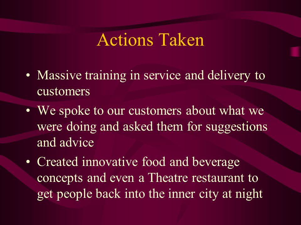 Actions Taken Massive training in service and delivery to customers We spoke to our customers about what we were doing and asked them for suggestions and advice Created innovative food and beverage concepts and even a Theatre restaurant to get people back into the inner city at night