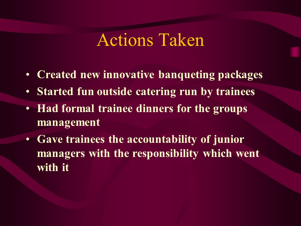 Actions Taken Created new innovative banqueting packages Started fun outside catering run by trainees Had formal trainee dinners for the groups management Gave trainees the accountability of junior managers with the responsibility which went with it