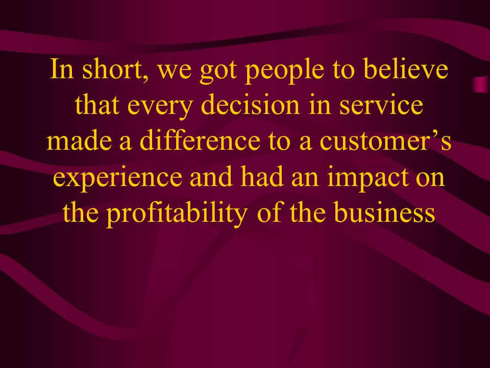 In short, we got people to believe that every decision in service made a difference to a customer's experience and had an impact on the profitability of the business