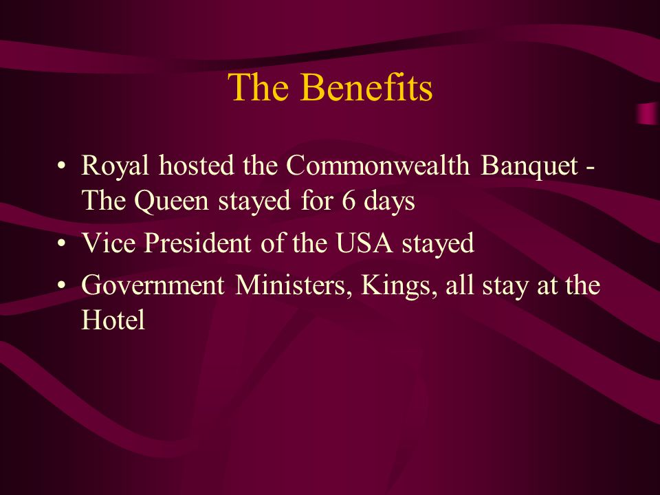 The Benefits Royal hosted the Commonwealth Banquet - The Queen stayed for 6 days Vice President of the USA stayed Government Ministers, Kings, all sta