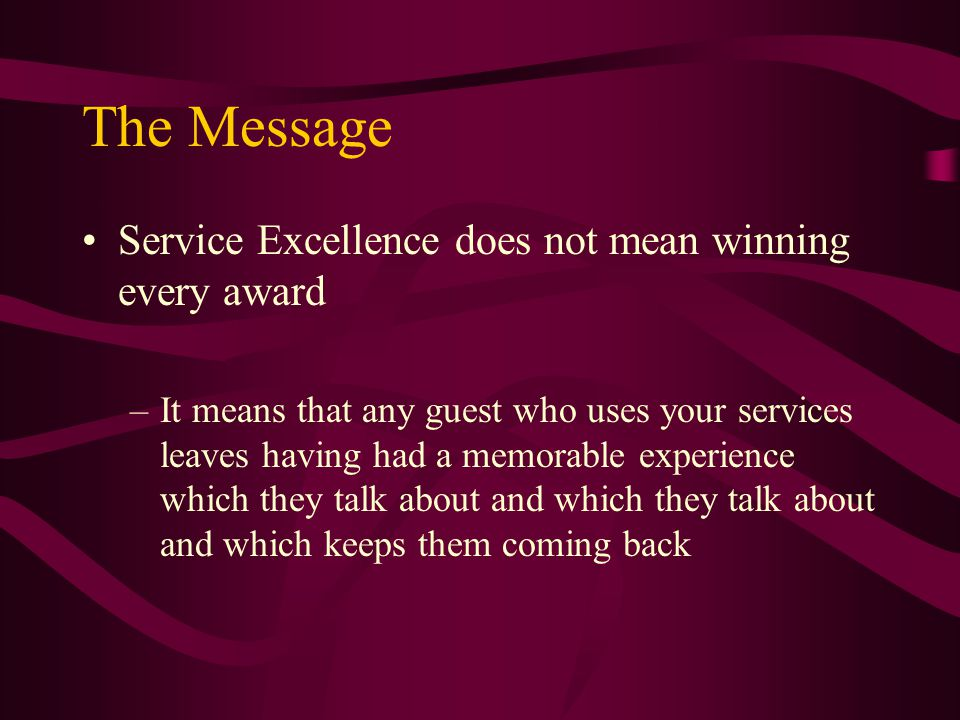 The Message Service Excellence does not mean winning every award –It means that any guest who uses your services leaves having had a memorable experience which they talk about and which they talk about and which keeps them coming back
