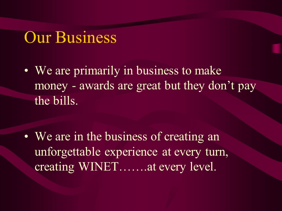Our Business We are primarily in business to make money - awards are great but they don't pay the bills.
