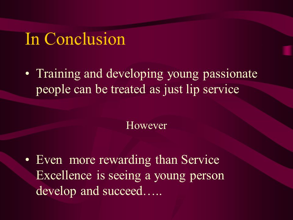 In Conclusion Training and developing young passionate people can be treated as just lip service However Even more rewarding than Service Excellence is seeing a young person develop and succeed…..