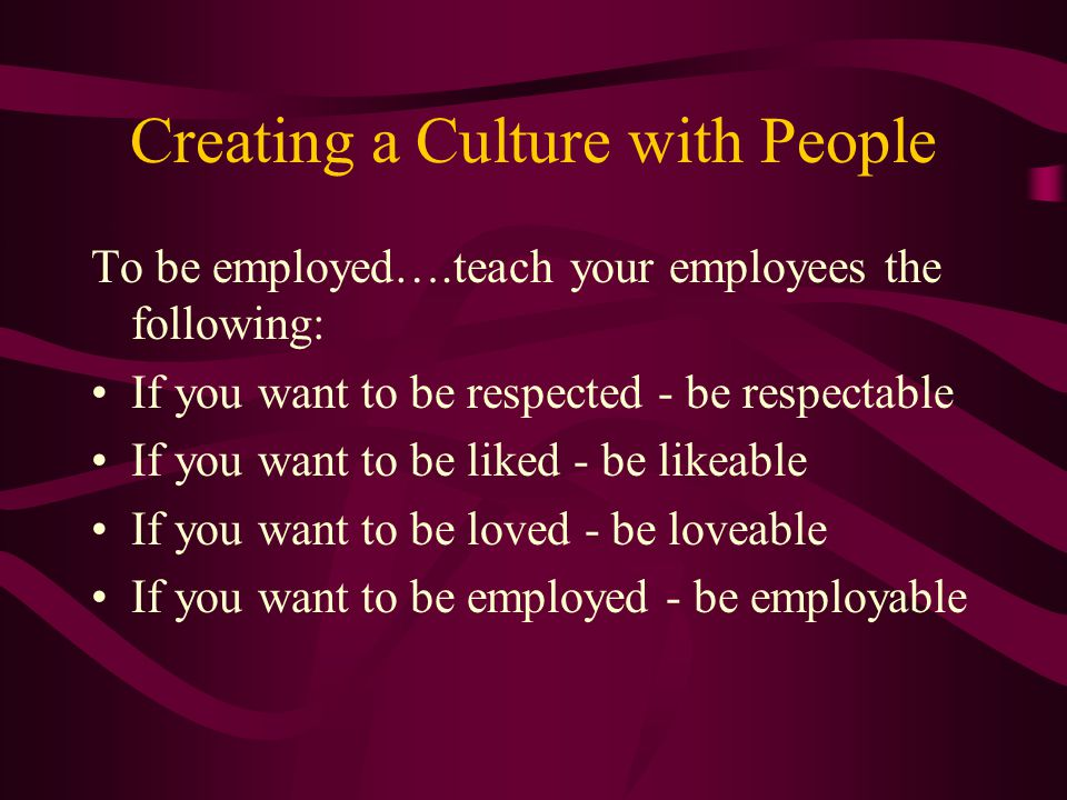 Creating a Culture with People To be employed….teach your employees the following: If you want to be respected - be respectable If you want to be liked - be likeable If you want to be loved - be loveable If you want to be employed - be employable