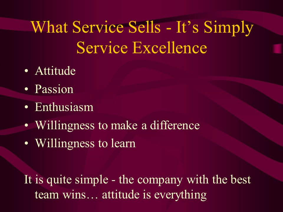 What Service Sells - It's Simply Service Excellence Attitude Passion Enthusiasm Willingness to make a difference Willingness to learn It is quite simp
