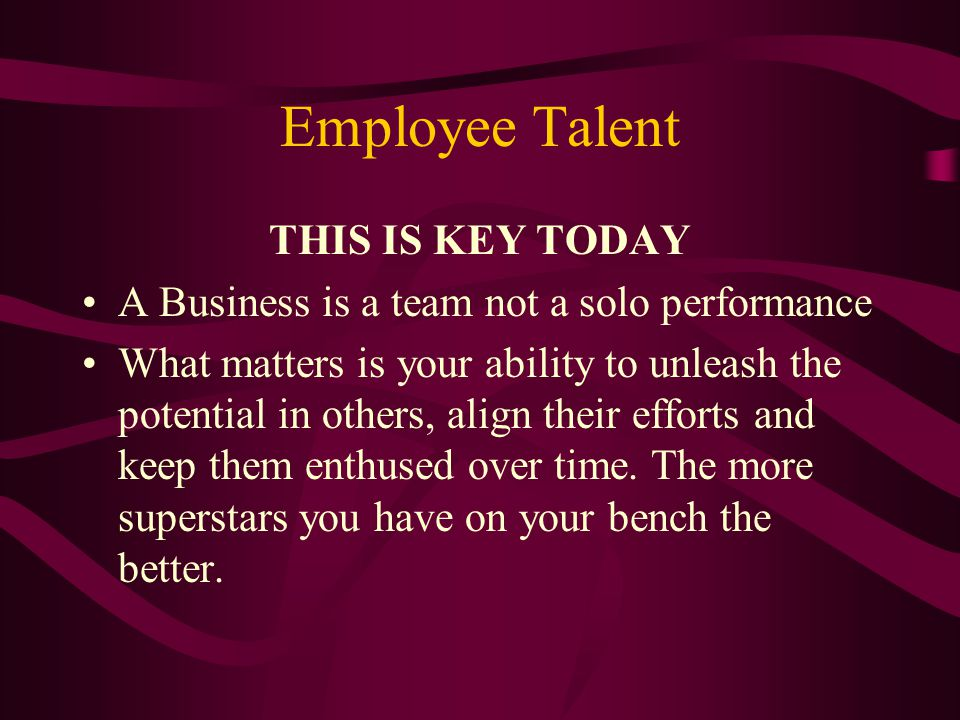 Employee Talent THIS IS KEY TODAY A Business is a team not a solo performance What matters is your ability to unleash the potential in others, align t