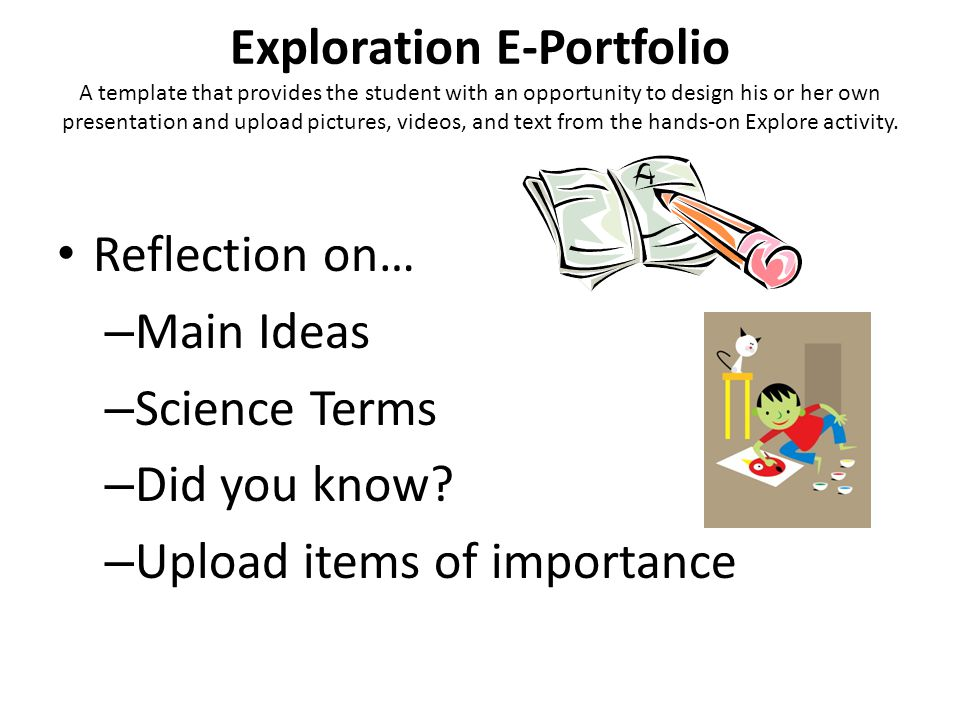 Exploration E-Portfolio A template that provides the student with an opportunity to design his or her own presentation and upload pictures, videos, an