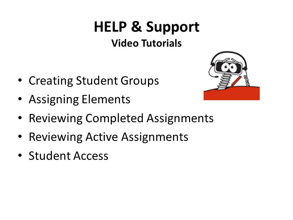 HELP & Support Video Tutorials Creating Student Groups Assigning Elements Reviewing Completed Assignments Reviewing Active Assignments Student Access