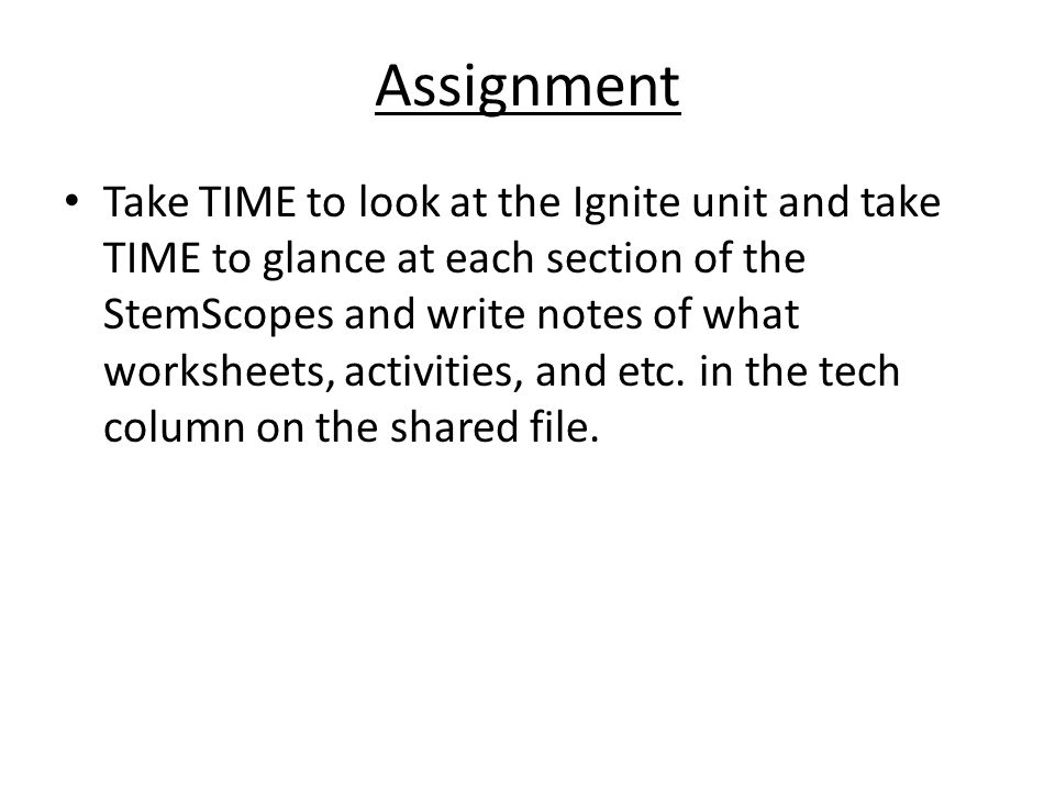Assignment Take TIME to look at the Ignite unit and take TIME to glance at each section of the StemScopes and write notes of what worksheets, activiti