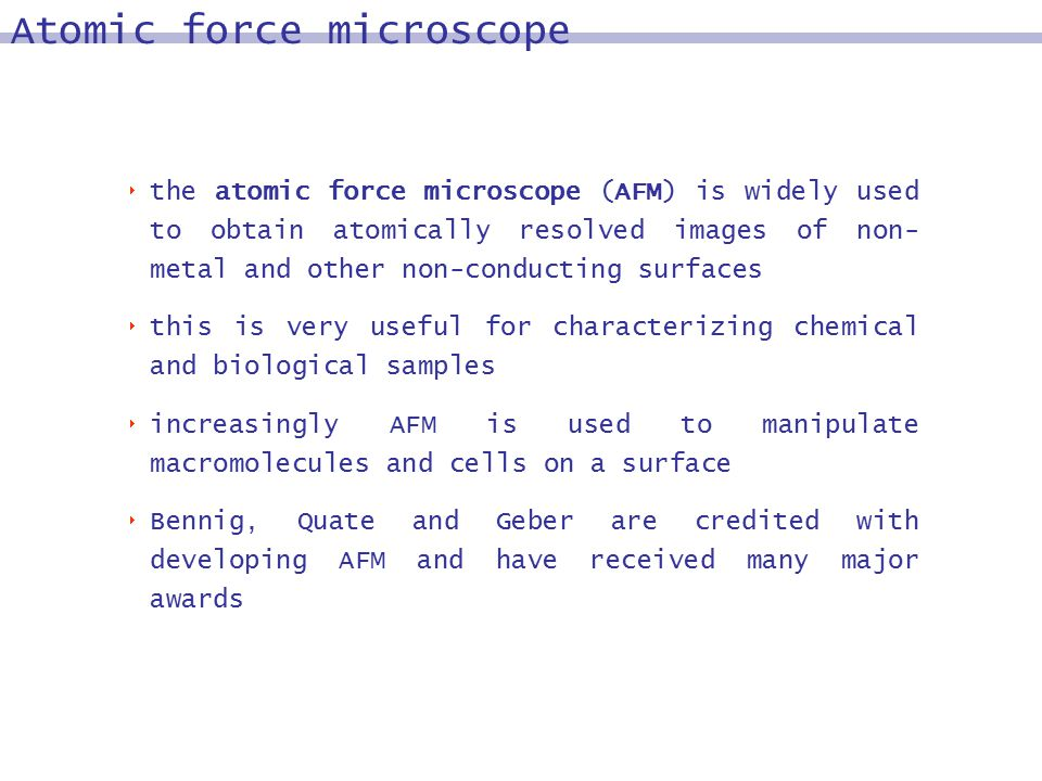  the atomic force microscope (AFM) is widely used to obtain atomically resolved images of non- metal and other non-conducting surfaces  this is very useful for characterizing chemical and biological samples  increasingly AFM is used to manipulate macromolecules and cells on a surface  Bennig, Quate and Geber are credited with developing AFM and have received many major awards Atomic force microscope