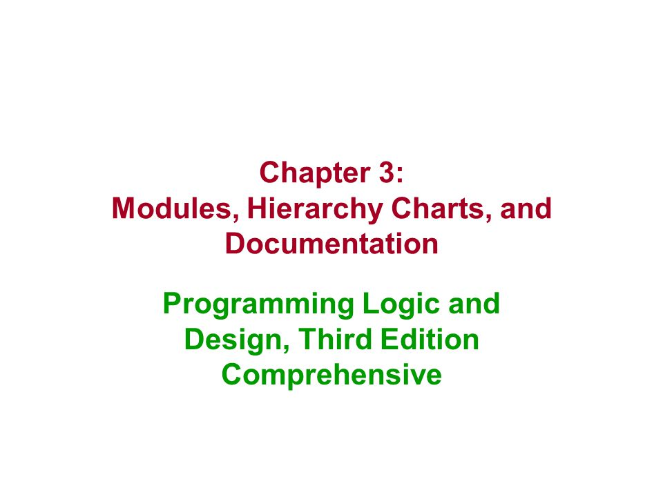 Chapter 3: Modules, Hierarchy Charts, and Documentation Programming Logic and Design, Third Edition Comprehensive