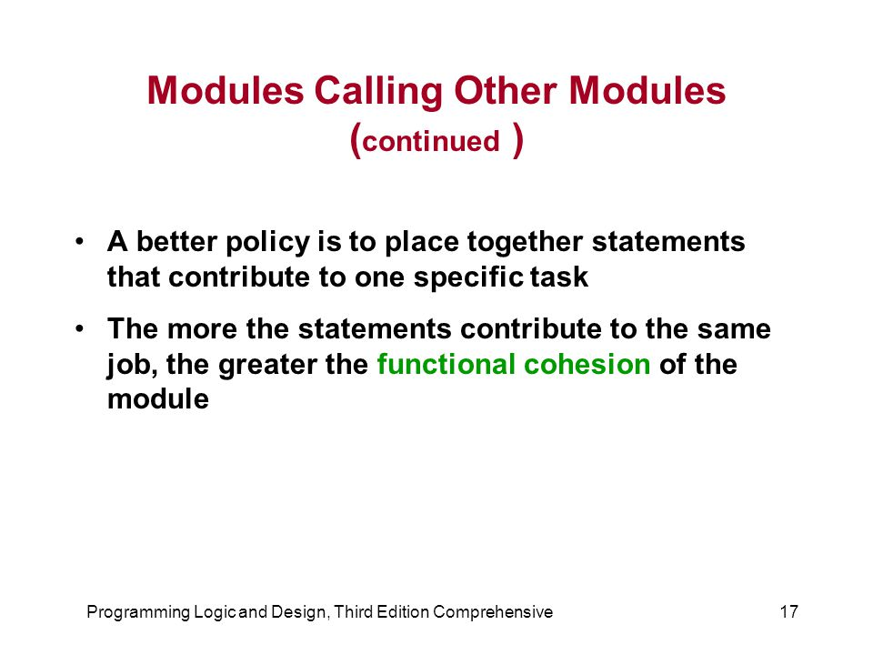 Programming Logic and Design, Third Edition Comprehensive17 Modules Calling Other Modules ( continued ) A better policy is to place together statement