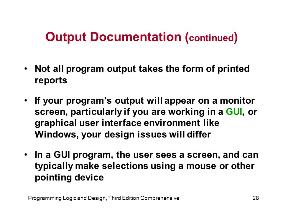 Programming Logic and Design, Third Edition Comprehensive28 Output Documentation ( continued ) Not all program output takes the form of printed report