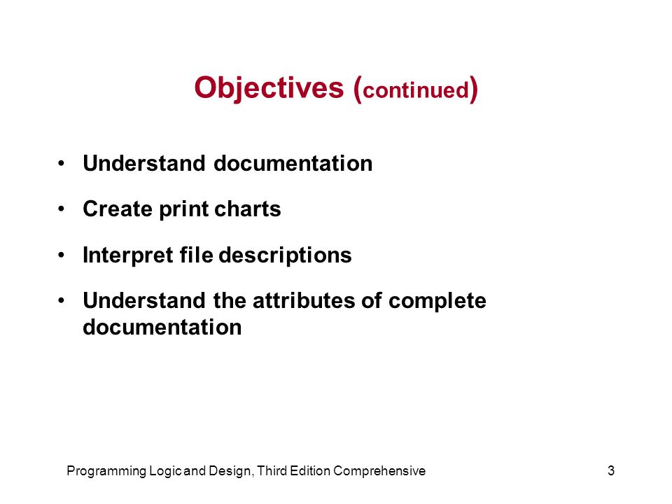 Programming Logic and Design, Third Edition Comprehensive3 Objectives ( continued ) Understand documentation Create print charts Interpret file descri