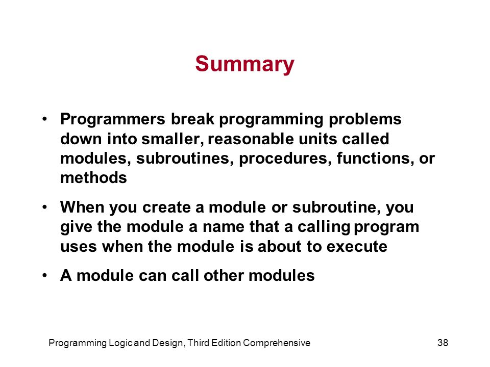 Programming Logic and Design, Third Edition Comprehensive38 Summary Programmers break programming problems down into smaller, reasonable units called