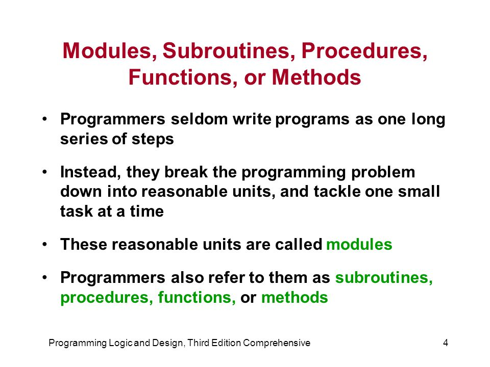 Programming Logic and Design, Third Edition Comprehensive4 Modules, Subroutines, Procedures, Functions, or Methods Programmers seldom write programs a
