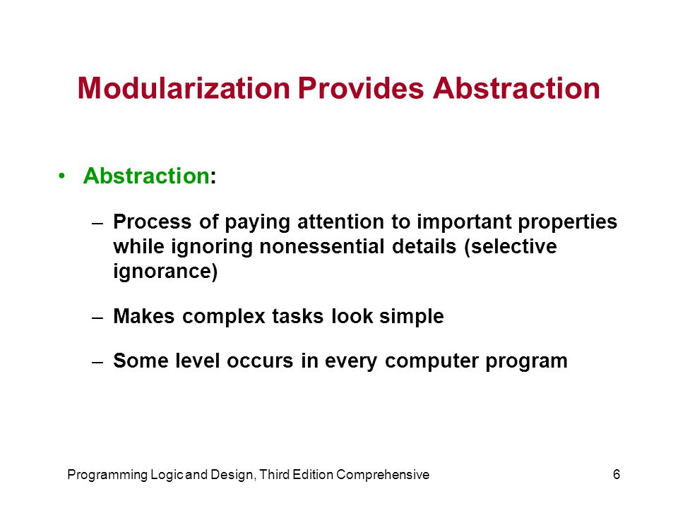 Programming Logic and Design, Third Edition Comprehensive6 Modularization Provides Abstraction Abstraction: –Process of paying attention to important