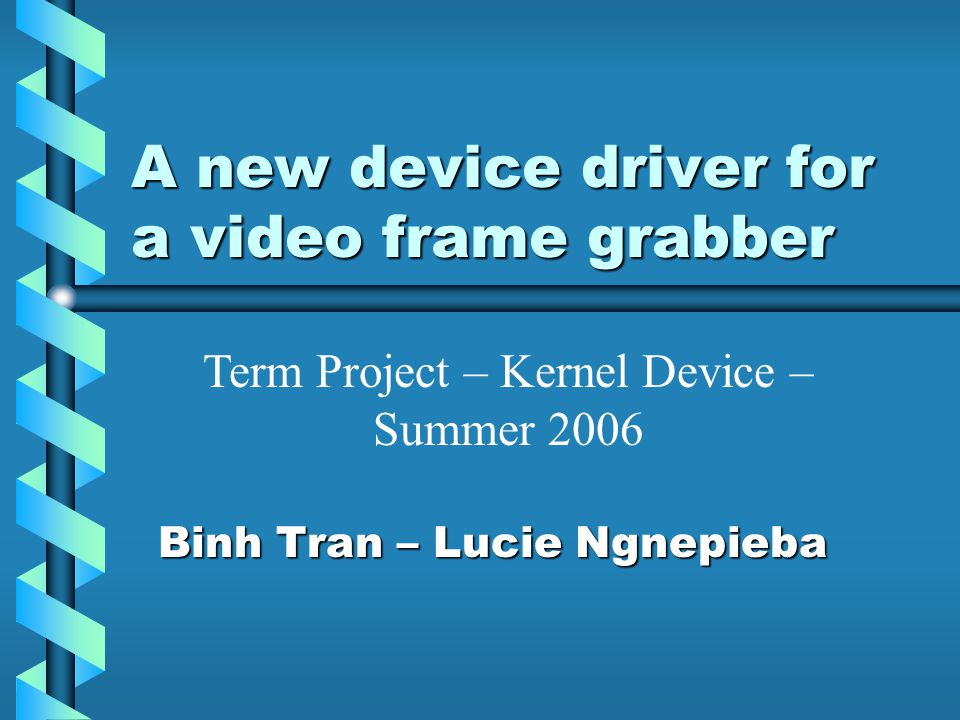 A new device driver for a video frame grabber Binh Tran – Lucie Ngnepieba Term Project – Kernel Device – Summer 2006