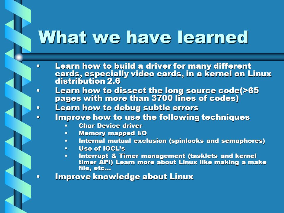 What we have learned Learn how to build a driver for many different cards, especially video cards, in a kernel on Linux distribution 2.6Learn how to build a driver for many different cards, especially video cards, in a kernel on Linux distribution 2.6 Learn how to dissect the long source code(>65 pages with more than 3700 lines of codes)Learn how to dissect the long source code(>65 pages with more than 3700 lines of codes) Learn how to debug subtle errorsLearn how to debug subtle errors Improve how to use the following techniquesImprove how to use the following techniques Char Device driverChar Device driver Memory mapped I/OMemory mapped I/O Internal mutual exclusion (spinlocks and semaphores)Internal mutual exclusion (spinlocks and semaphores) Use of IOCL'sUse of IOCL's Interrupt & Timer management (tasklets and kernel timer API) Learn more about Linux like making a make file, etc…Interrupt & Timer management (tasklets and kernel timer API) Learn more about Linux like making a make file, etc… Improve knowledge about LinuxImprove knowledge about Linux