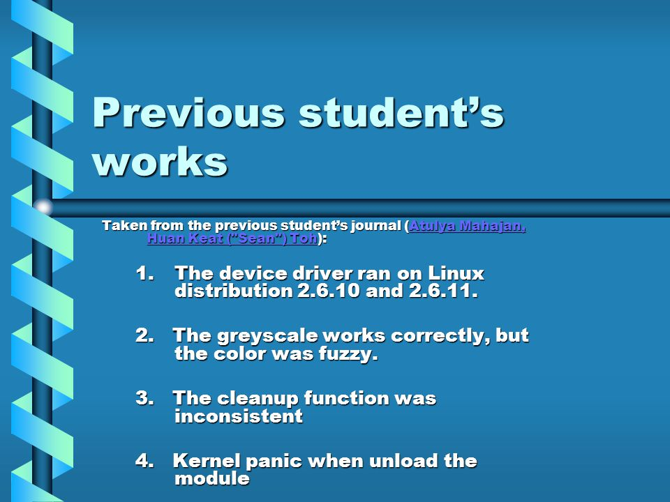 Previous student's works Taken from the previous student's journal (Atulya Mahajan, Huan Keat ( Sean ) Toh): Atulya Mahajan, Huan Keat ( Sean ) TohAtulya Mahajan, Huan Keat ( Sean ) Toh 1.The device driver ran on Linux distribution 2.6.10 and 2.6.11.